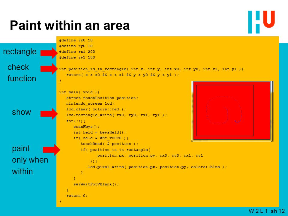 W 2 L 1 sh 12 Paint within an area #define rx0 10 #define ry0 10 #define rx1 200 #define ry1 180 int position_is_in_rectangle( int x, int y, int x0, int y0, int x1, int y1 ){ return( x > x0 && x y0 && y < y1 ); } int main( void ){ struct touchPosition position; nintendo_screen lcd; lcd.clear( colors::red ); lcd.rectangle_write( rx0, ry0, rx1, ry1 ); for(;;){ scanKeys(); int held = keysHeld(); if( held & KEY_TOUCH ){ touchRead( & position ); if( position_is_in_rectangle( position.px, position.py, rx0, ry0, rx1, ry1 )){ lcd.pixel_write( position.px, position.py, colors::blue ); } swiWaitForVBlank(); } return 0; } rectangle check function show paint only when within