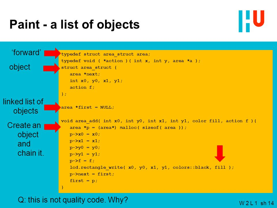 W 2 L 1 sh 14 Paint - a list of objects typedef struct area_struct area; typedef void ( *action )( int x, int y, area *a ); struct area_struct { area *next; int x0, y0, x1, y1; action f; }; area *first = NULL; void area_add( int x0, int y0, int x1, int y1, color fill, action f ){ area *p = (area*) malloc( sizeof( area )); p->x0 = x0; p->x1 = x1; p->y0 = y0; p->y1 = y1; p->f = f; lcd.rectangle_write( x0, y0, x1, y1, colors::black, fill ); p->next = first; first = p; } 'forward' object linked list of objects Create an object and chain it.
