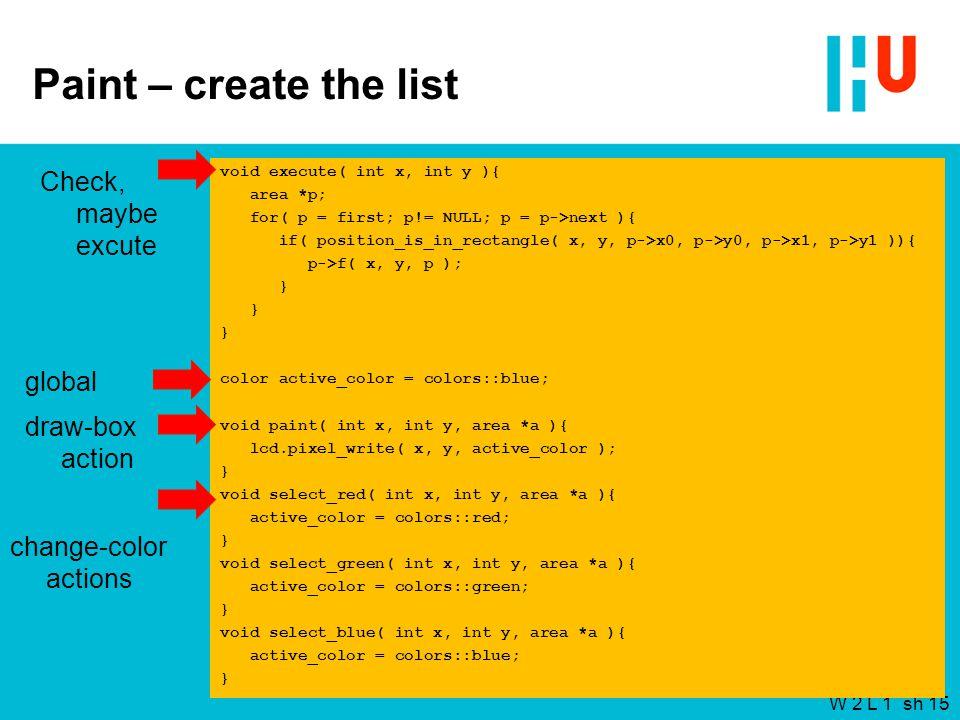 W 2 L 1 sh 15 Paint – create the list void execute( int x, int y ){ area *p; for( p = first; p!= NULL; p = p->next ){ if( position_is_in_rectangle( x, y, p->x0, p->y0, p->x1, p->y1 )){ p->f( x, y, p ); } color active_color = colors::blue; void paint( int x, int y, area *a ){ lcd.pixel_write( x, y, active_color ); } void select_red( int x, int y, area *a ){ active_color = colors::red; } void select_green( int x, int y, area *a ){ active_color = colors::green; } void select_blue( int x, int y, area *a ){ active_color = colors::blue; } Check, maybe excute global change-color actions draw-box action