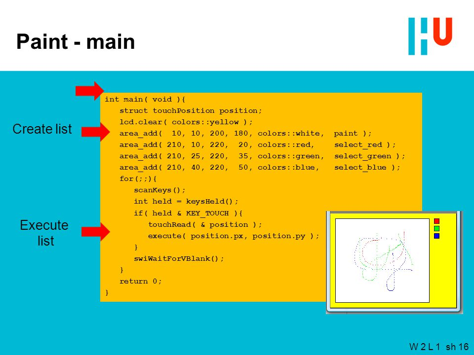 W 2 L 1 sh 16 Paint - main int main( void ){ struct touchPosition position; lcd.clear( colors::yellow ); area_add( 10, 10, 200, 180, colors::white, paint ); area_add( 210, 10, 220, 20, colors::red, select_red ); area_add( 210, 25, 220, 35, colors::green, select_green ); area_add( 210, 40, 220, 50, colors::blue, select_blue ); for(;;){ scanKeys(); int held = keysHeld(); if( held & KEY_TOUCH ){ touchRead( & position ); execute( position.px, position.py ); } swiWaitForVBlank(); } return 0; } Create list Execute list