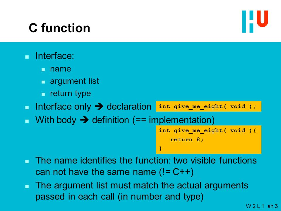 W 2 L 1 sh 3 C function n Interface: n name n argument list n return type n Interface only  declaration n With body  definition (== implementation) n The name identifies the function: two visible functions can not have the same name (!= C++) n The argument list must match the actual arguments passed in each call (in number and type) int give_me_eight( void ){ return 8; } int give_me_eight( void );