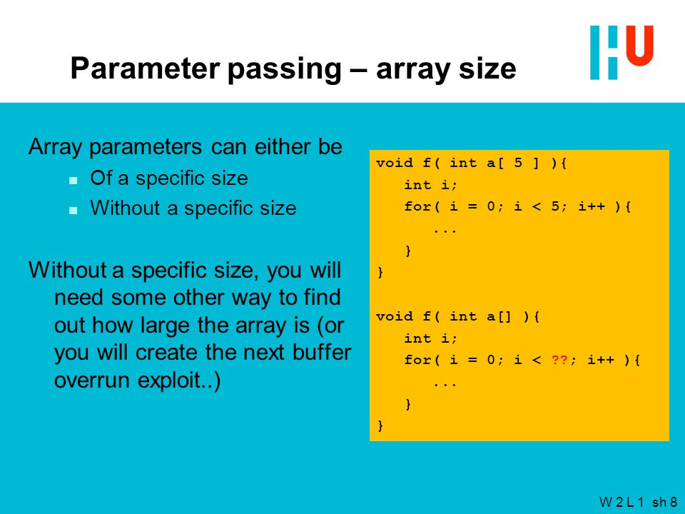 W 2 L 1 sh 8 Parameter passing – array size Array parameters can either be n Of a specific size n Without a specific size Without a specific size, you will need some other way to find out how large the array is (or you will create the next buffer overrun exploit..) void f( int a[ 5 ] ){ int i; for( i = 0; i < 5; i++ ){...