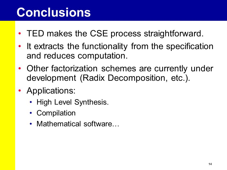 14 Conclusions TED makes the CSE process straightforward. It extracts the functionality from the specification and reduces computation. Other factoriz