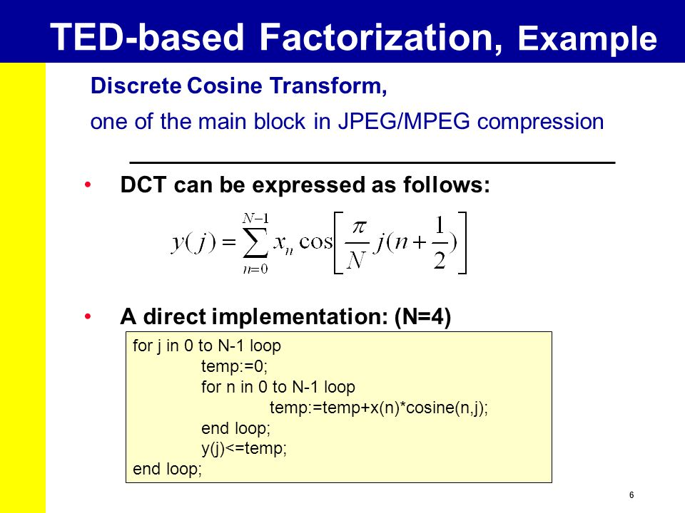 6 Discrete Cosine Transform, one of the main block in JPEG/MPEG compression TED-based Factorization, Example DCT can be expressed as follows: A direct