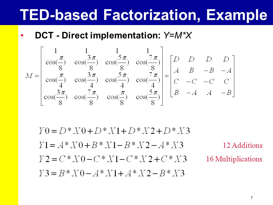 7 TED-based Factorization, Example DCT - Direct implementation: Y=M*X 12 Additions 16 Multiplications
