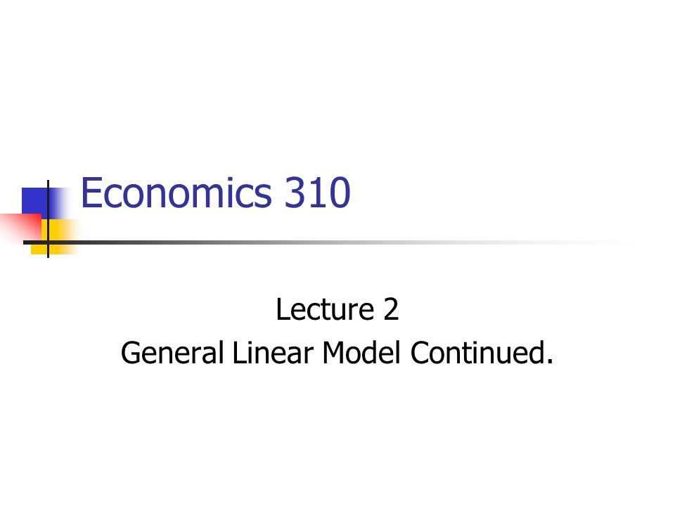 Economics 310 Lecture 2 General Linear Model Continued.