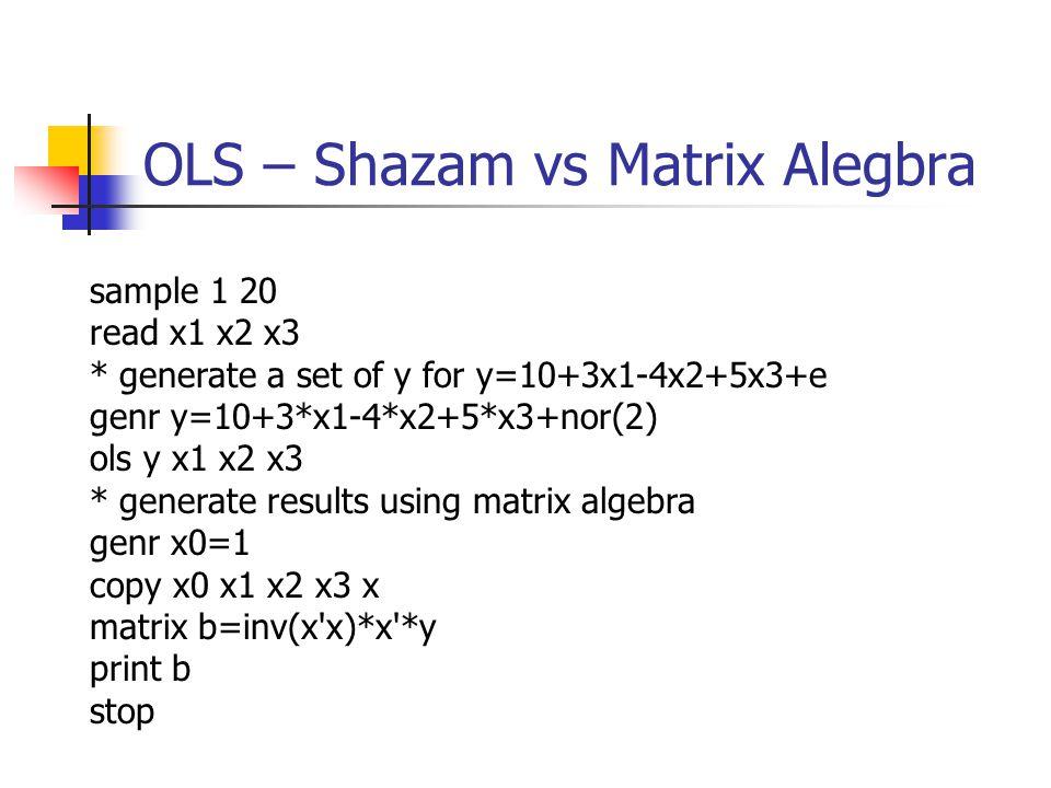 OLS – Shazam vs Matrix Alegbra sample 1 20 read x1 x2 x3 * generate a set of y for y=10+3x1-4x2+5x3+e genr y=10+3*x1-4*x2+5*x3+nor(2) ols y x1 x2 x3 * generate results using matrix algebra genr x0=1 copy x0 x1 x2 x3 x matrix b=inv(x x)*x *y print b stop