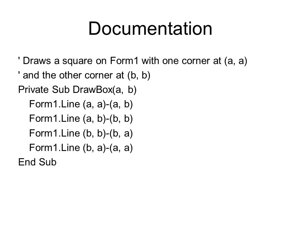 Documentation Draws a square on Form1 with one corner at (a, a) and the other corner at (b, b) Private Sub DrawBox(a, b) Form1.Line (a, a)-(a, b) Form1.Line (a, b)-(b, b) Form1.Line (b, b)-(b, a) Form1.Line (b, a)-(a, a) End Sub