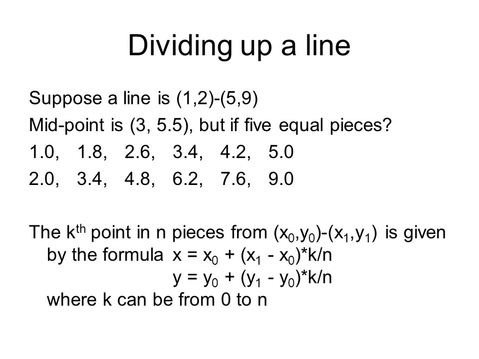 Dividing up a line Suppose a line is (1,2)-(5,9) Mid-point is (3, 5.5), but if five equal pieces.