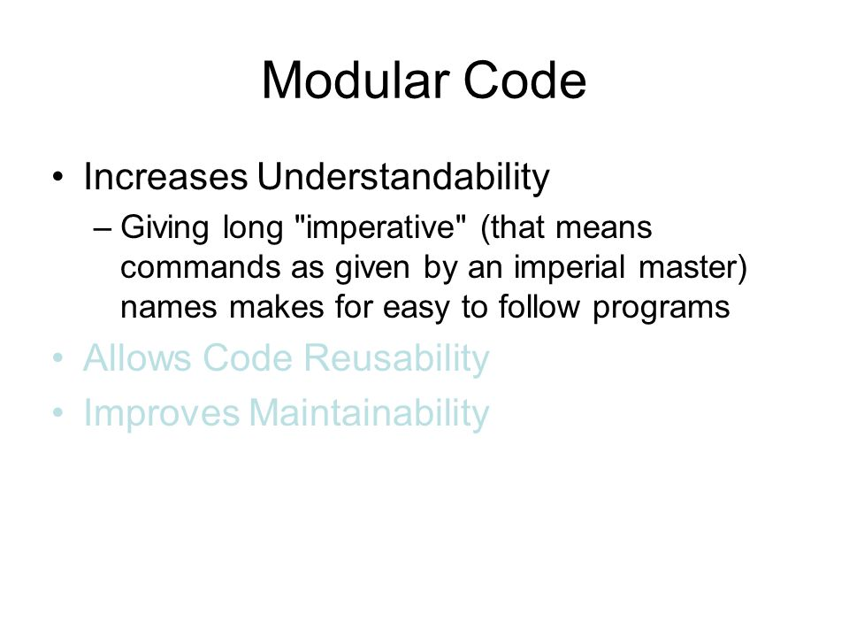 Modular Code Increases Understandability –Giving long imperative (that means commands as given by an imperial master) names makes for easy to follow programs Allows Code Reusability Improves Maintainability