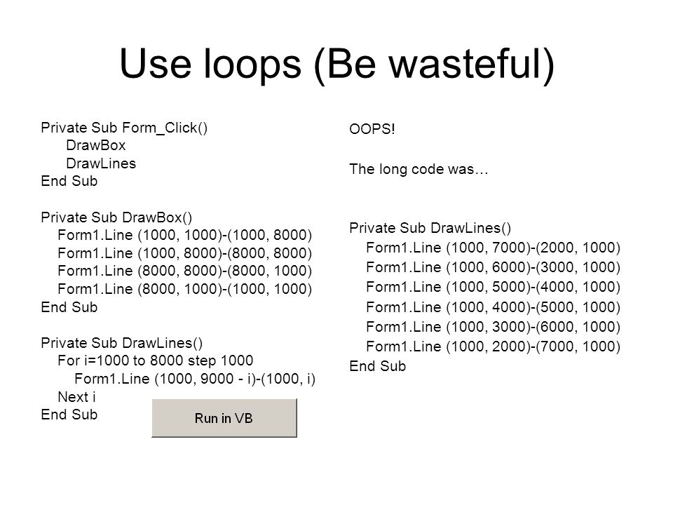 Use loops (Be wasteful) Private Sub Form_Click() DrawBox DrawLines End Sub Private Sub DrawBox() Form1.Line (1000, 1000)-(1000, 8000) Form1.Line (1000, 8000)-(8000, 8000) Form1.Line (8000, 8000)-(8000, 1000) Form1.Line (8000, 1000)-(1000, 1000) End Sub Private Sub DrawLines() For i=1000 to 8000 step 1000 Form1.Line (1000, 9000 - i)-(1000, i) Next i End Sub OOPS.