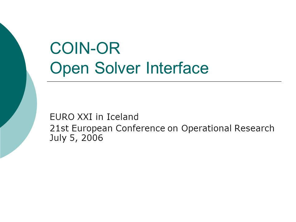 COIN-OR Open Solver Interface EURO XXI in Iceland 21st European Conference on Operational Research July 5, 2006