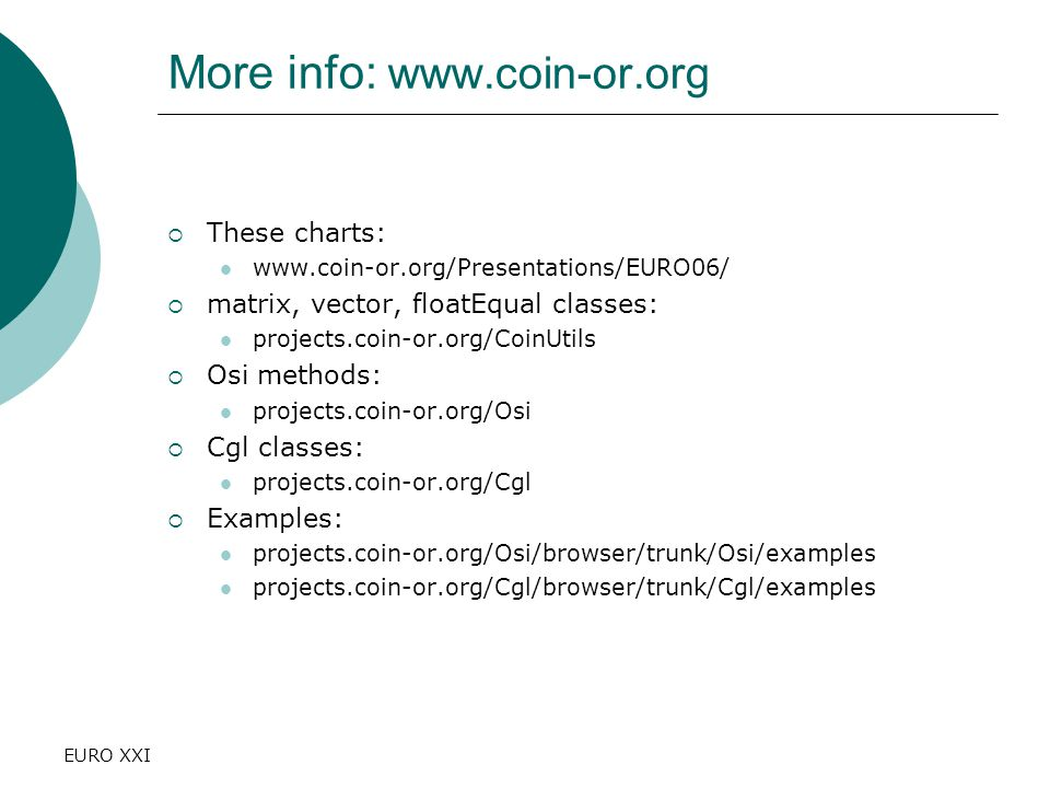 EURO XXI More info: www.coin-or.org  These charts: www.coin-or.org/Presentations/EURO06/  matrix, vector, floatEqual classes: projects.coin-or.org/CoinUtils  Osi methods: projects.coin-or.org/Osi  Cgl classes: projects.coin-or.org/Cgl  Examples: projects.coin-or.org/Osi/browser/trunk/Osi/examples projects.coin-or.org/Cgl/browser/trunk/Cgl/examples