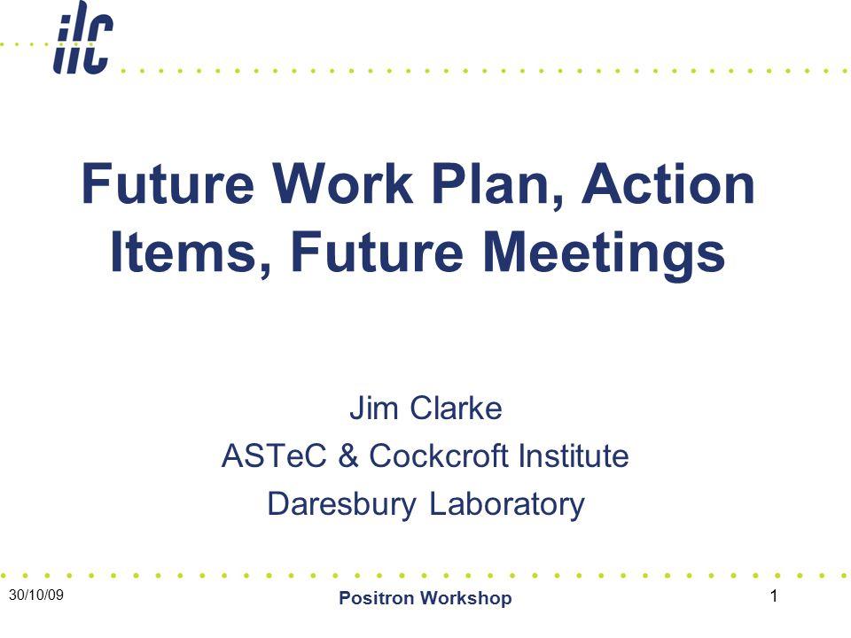 30/10/09 Positron Workshop 1 Future Work Plan, Action Items, Future Meetings Jim Clarke ASTeC & Cockcroft Institute Daresbury Laboratory