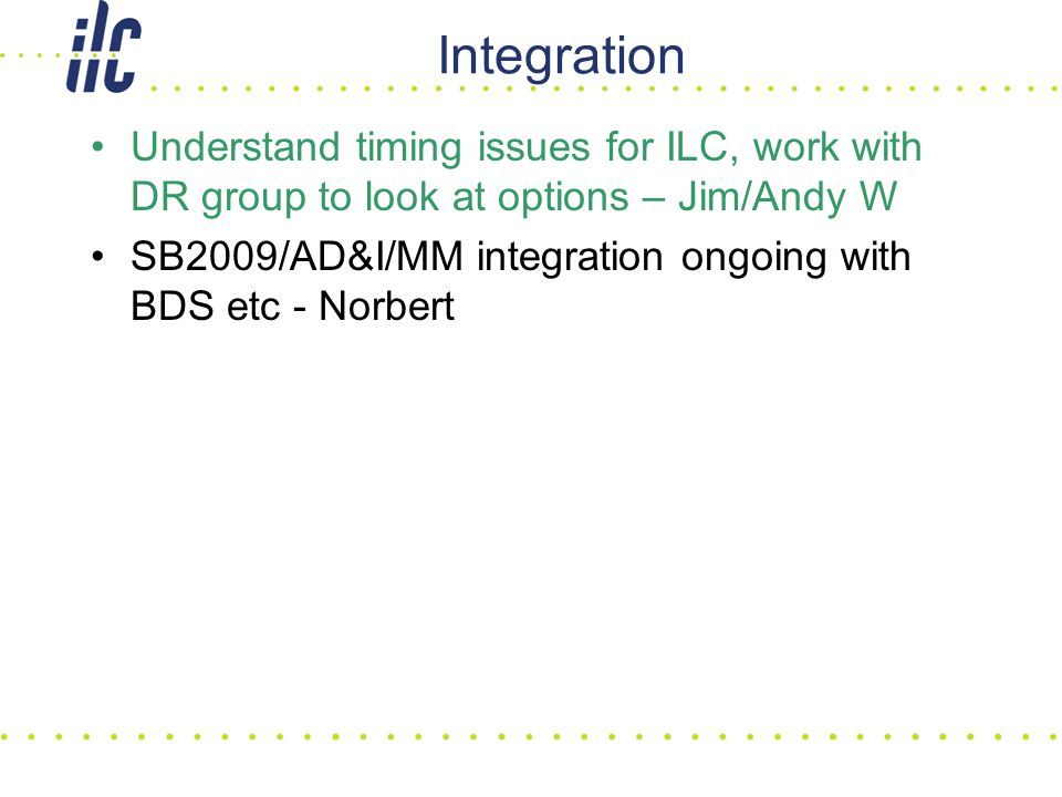 Integration Understand timing issues for ILC, work with DR group to look at options – Jim/Andy W SB2009/AD&I/MM integration ongoing with BDS etc - Norbert