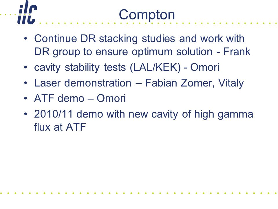 Compton Continue DR stacking studies and work with DR group to ensure optimum solution - Frank cavity stability tests (LAL/KEK) - Omori Laser demonstration – Fabian Zomer, Vitaly ATF demo – Omori 2010/11 demo with new cavity of high gamma flux at ATF
