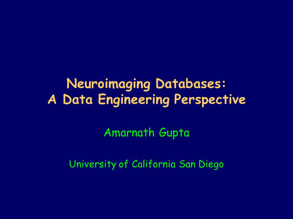 Neuroimaging Databases: A Data Engineering Perspective Amarnath Gupta University of California San Diego