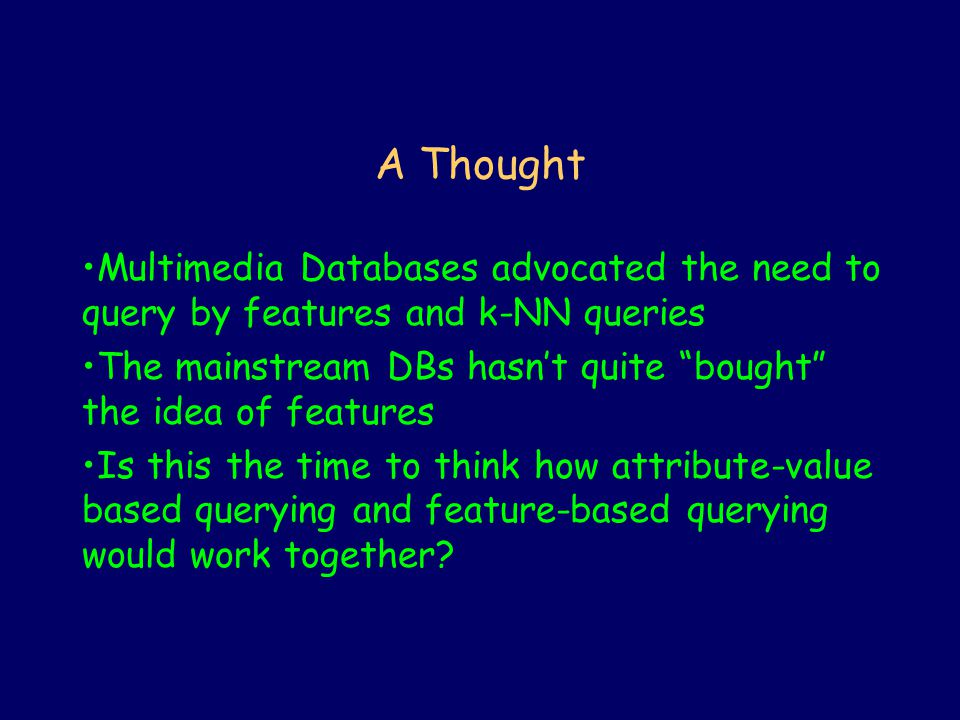 A Thought Multimedia Databases advocated the need to query by features and k-NN queries The mainstream DBs hasn't quite bought the idea of features Is this the time to think how attribute-value based querying and feature-based querying would work together?