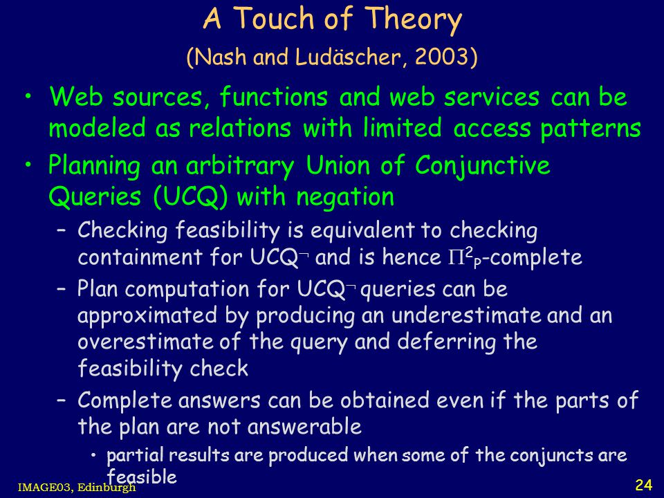 24 IMAGE03, Edinburgh A Touch of Theory (Nash and Ludäscher, 2003) Web sources, functions and web services can be modeled as relations with limited access patterns Planning an arbitrary Union of Conjunctive Queries (UCQ) with negation –Checking feasibility is equivalent to checking containment for UCQ  and is hence  2 P -complete –Plan computation for UCQ  queries can be approximated by producing an underestimate and an overestimate of the query and deferring the feasibility check –Complete answers can be obtained even if the parts of the plan are not answerable partial results are produced when some of the conjuncts are feasible