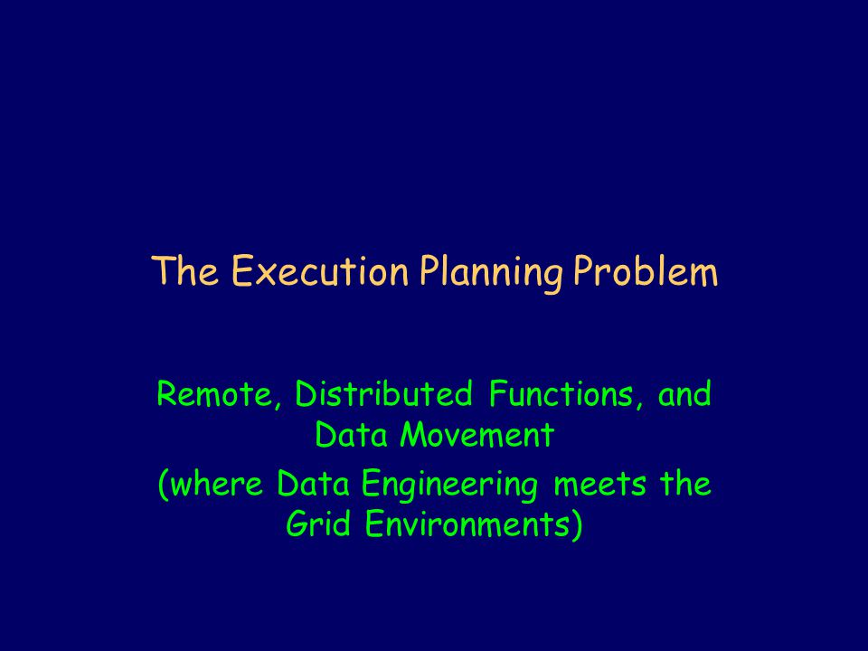The Execution Planning Problem Remote, Distributed Functions, and Data Movement (where Data Engineering meets the Grid Environments)