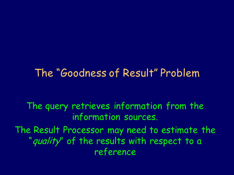 The Goodness of Result Problem The query retrieves information from the information sources.
