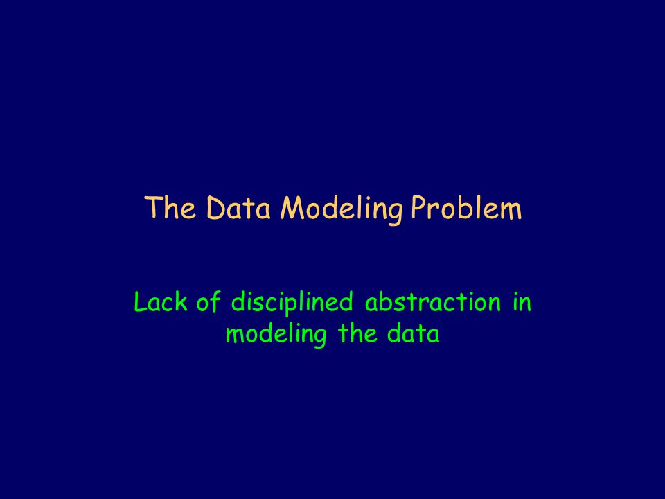 The Data Modeling Problem Lack of disciplined abstraction in modeling the data