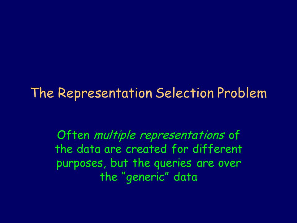 The Representation Selection Problem Often multiple representations of the data are created for different purposes, but the queries are over the generic data