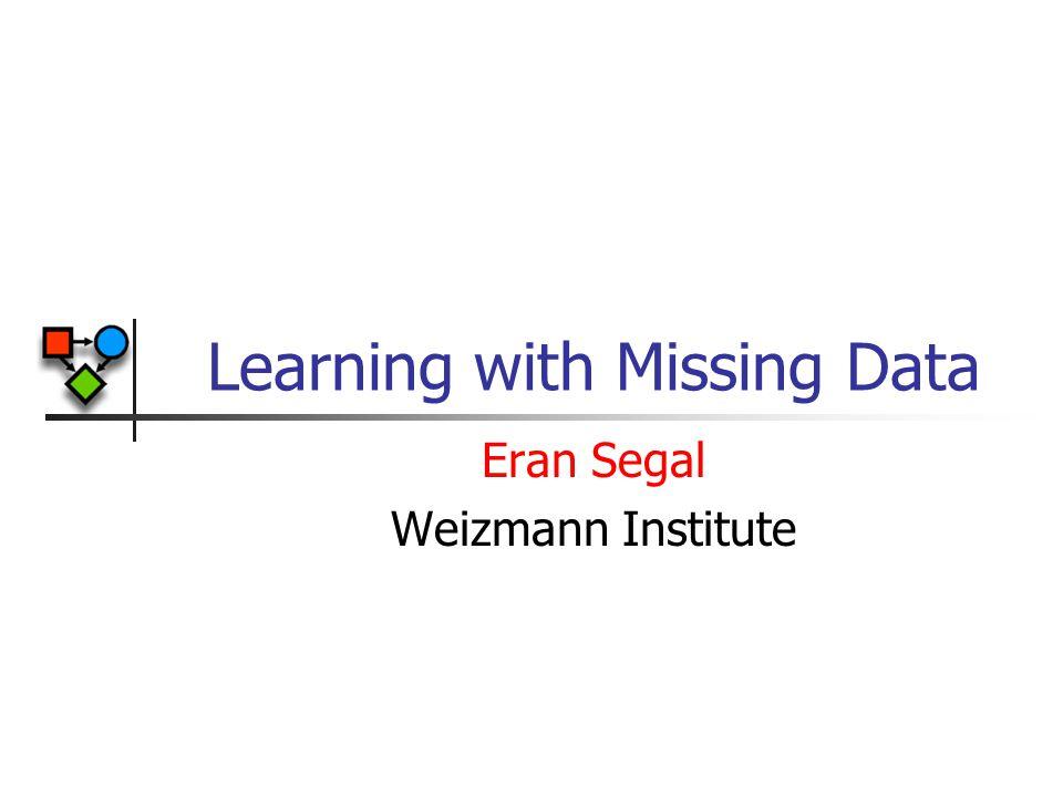 Learning with Missing Data Eran Segal Weizmann Institute