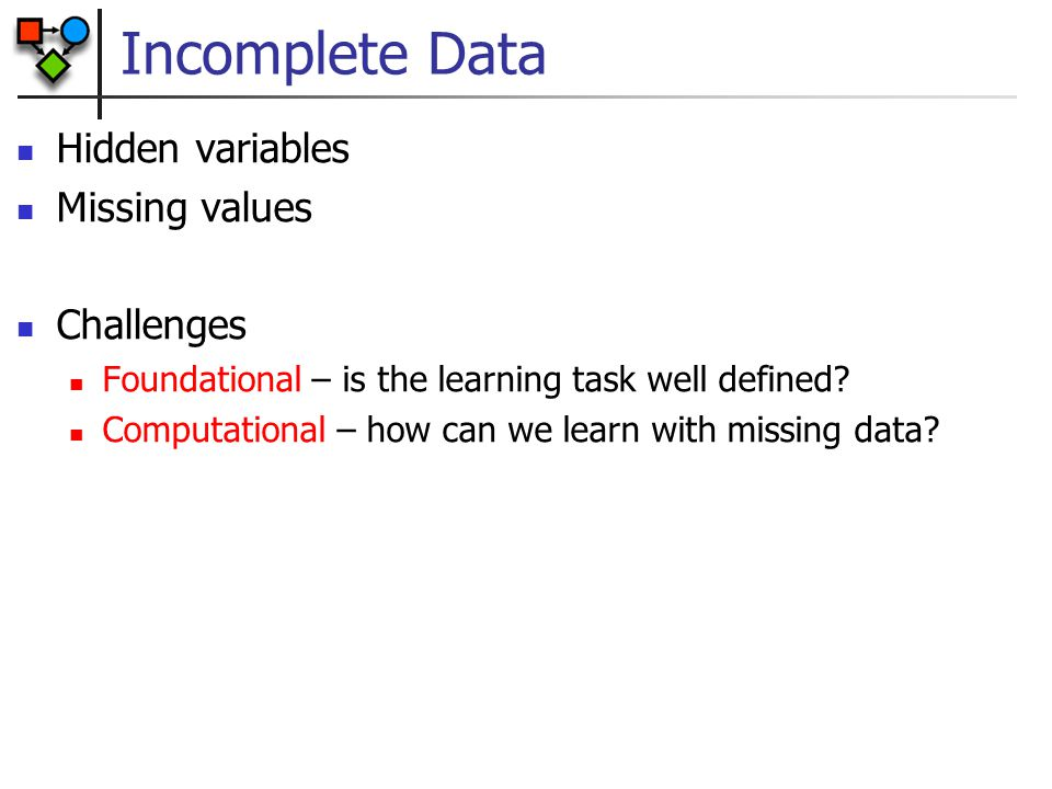Incomplete Data Hidden variables Missing values Challenges Foundational – is the learning task well defined? Computational – how can we learn with mis