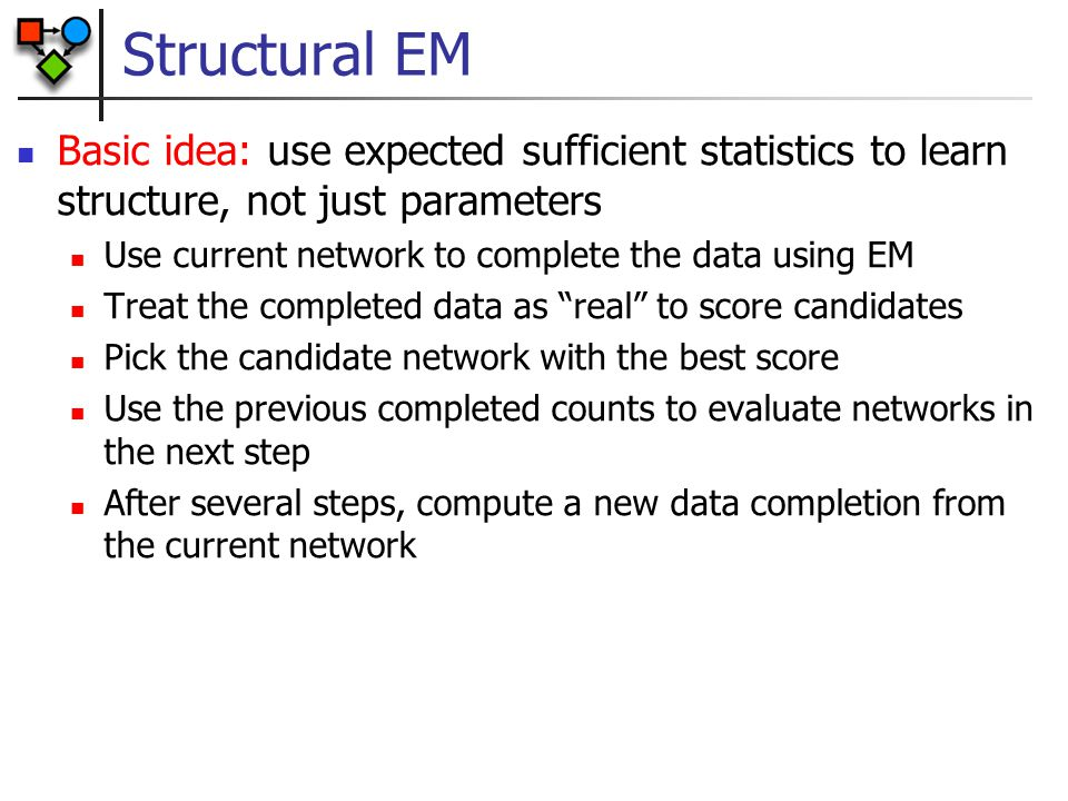 Structural EM Basic idea: use expected sufficient statistics to learn structure, not just parameters Use current network to complete the data using EM