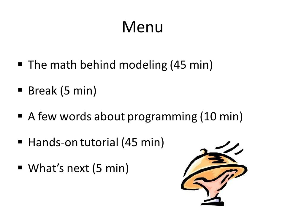 Menu  The math behind modeling (45 min)  Break (5 min)  A few words about programming (10 min)  Hands-on tutorial (45 min)  What's next (5 min)