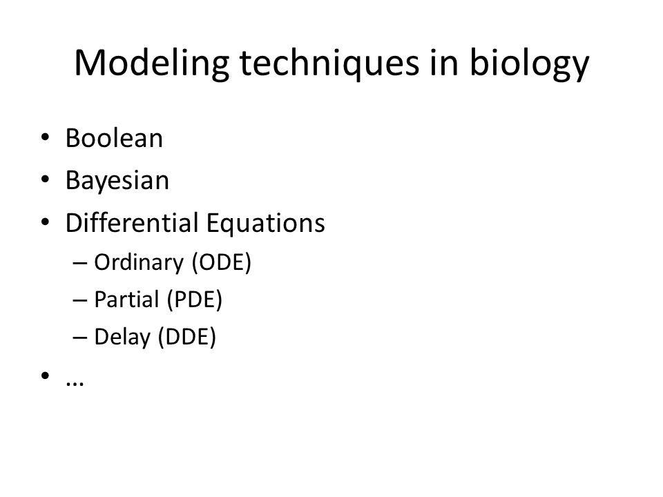 Modeling techniques in biology Boolean Bayesian Differential Equations – Ordinary (ODE) – Partial (PDE) – Delay (DDE) …
