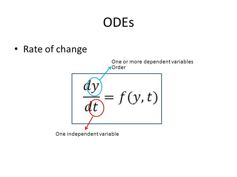 ODEs Rate of change One independent variable One or more dependent variables Order