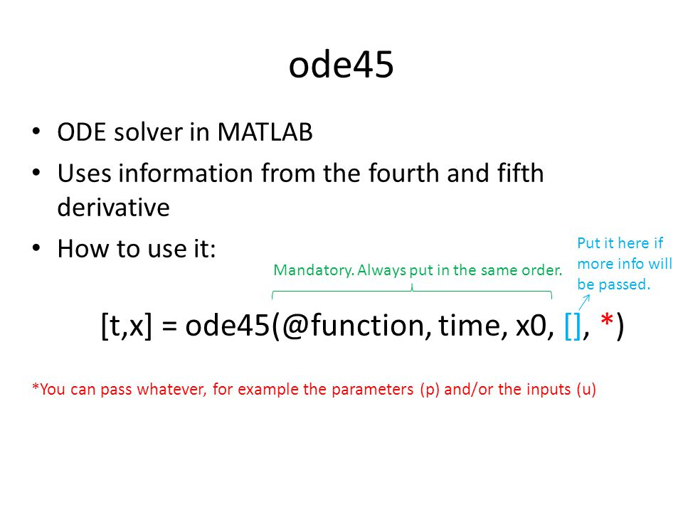ode45 ODE solver in MATLAB Uses information from the fourth and fifth derivative How to use it: [t,x] = ode45(@function, time, x0, [], *) *You can pass whatever, for example the parameters (p) and/or the inputs (u) Mandatory.