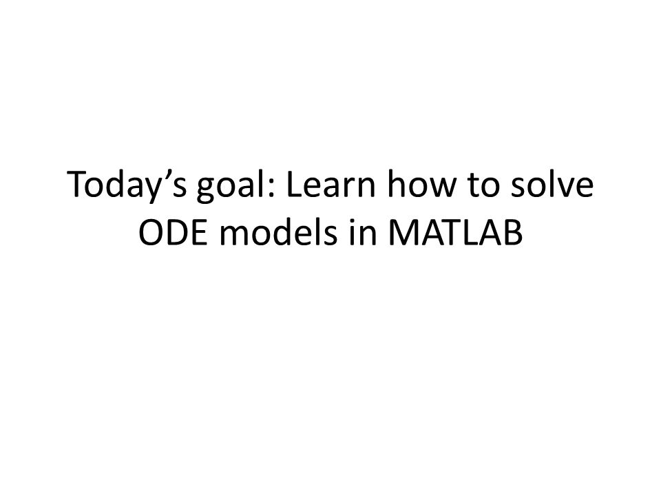 Today's goal: Learn how to solve ODE models in MATLAB