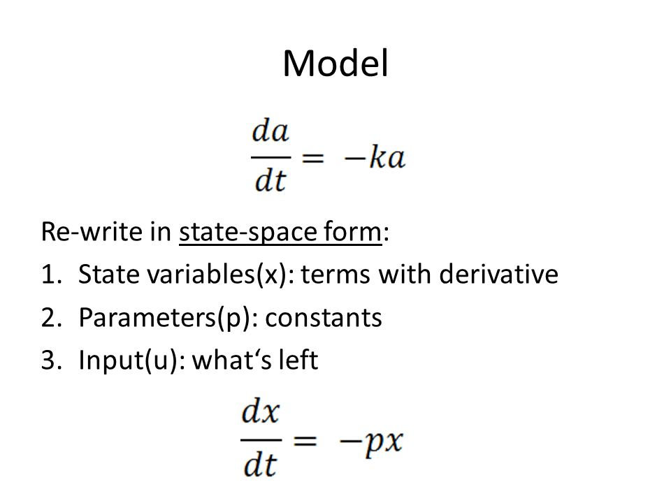 Model Re-write in state-space form: 1.State variables(x): terms with derivative 2.Parameters(p): constants 3.Input(u): what's left