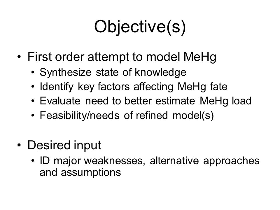 Objective(s) First order attempt to model MeHg Synthesize state of knowledge Identify key factors affecting MeHg fate Evaluate need to better estimate MeHg load Feasibility/needs of refined model(s) Desired input ID major weaknesses, alternative approaches and assumptions