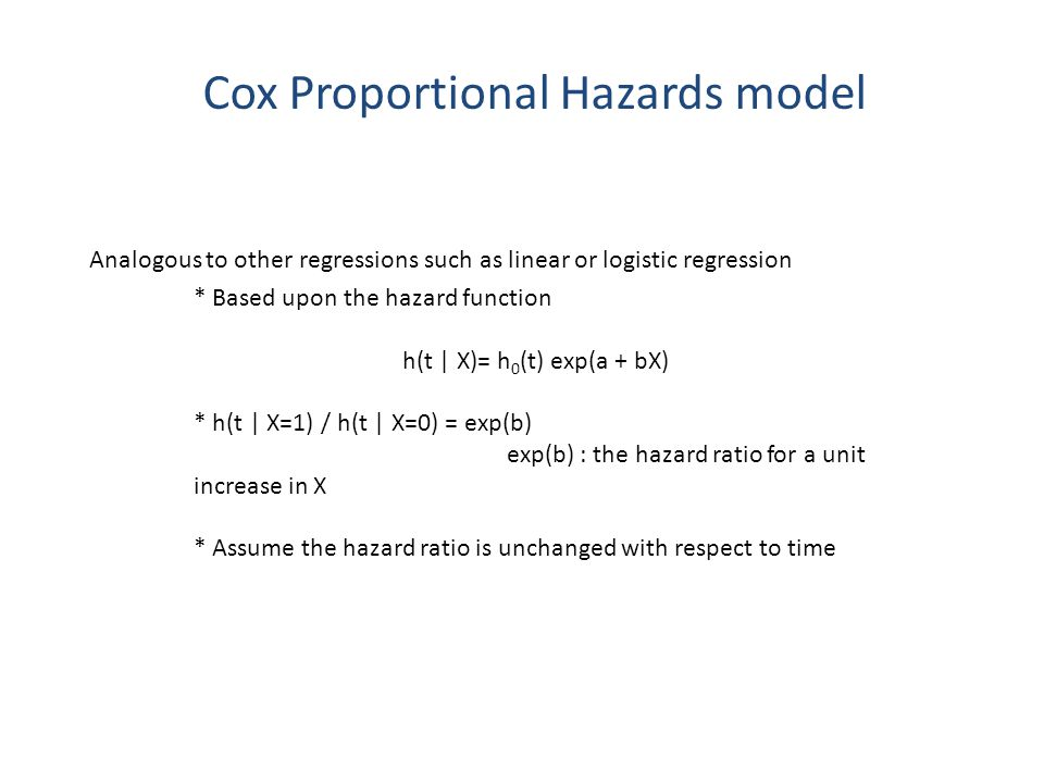 Cox Proportional Hazards model Analogous to other regressions such as linear or logistic regression * Based upon the hazard function h(t | X)= h 0 (t)