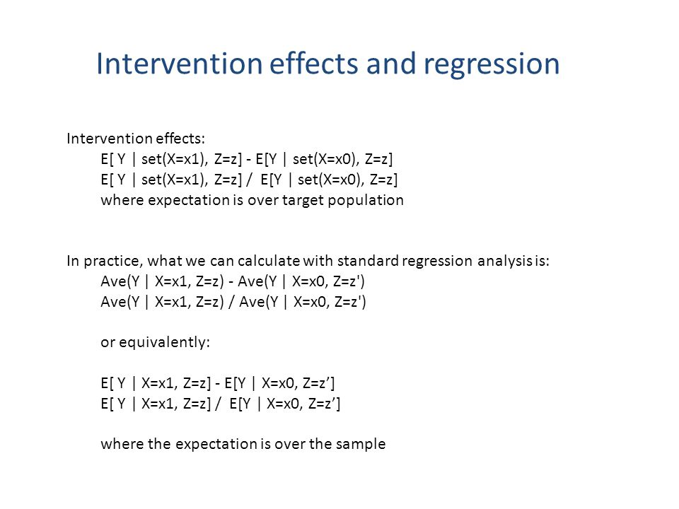 Intervention effects and regression Intervention effects: E[ Y | set(X=x1), Z=z] - E[Y | set(X=x0), Z=z] E[ Y | set(X=x1), Z=z] / E[Y | set(X=x0), Z=z