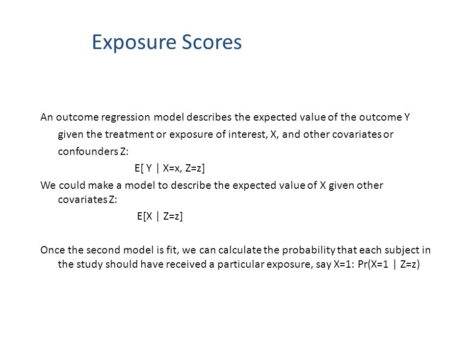 Exposure Scores An outcome regression model describes the expected value of the outcome Y given the treatment or exposure of interest, X, and other co