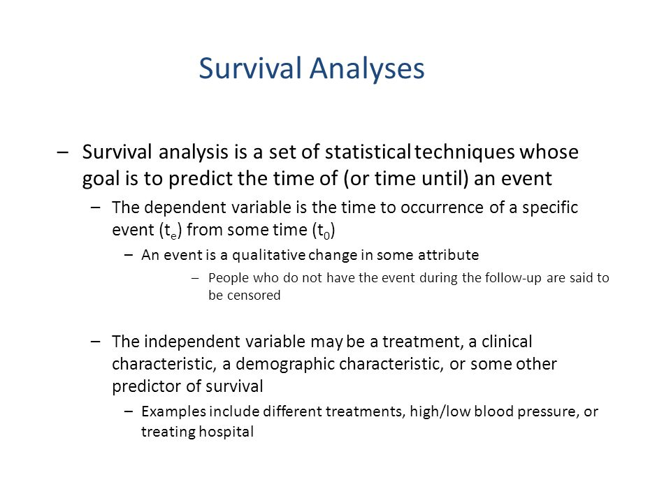 Survival Analyses –Survival analysis is a set of statistical techniques whose goal is to predict the time of (or time until) an event –The dependent v