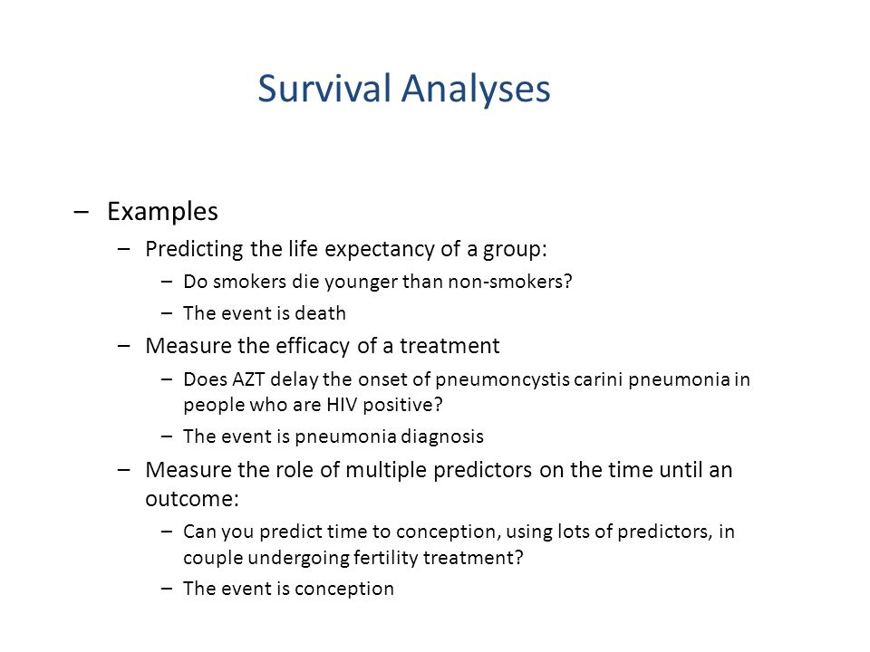 –Examples (continued) –Survival analysis deals with special problems in each of the previous studies –The smoking study –The subjects most likely began smoking at different ages and you need to account for the various years at risk –Some subjects may disappear or die from trauma –AZT study –The exact date of exposure to the virus is rarely known –Time periods may exist where participants left for a different clinical trial and then returned –Pregnancy study –Some couples may never get pregnant Survival Analyses