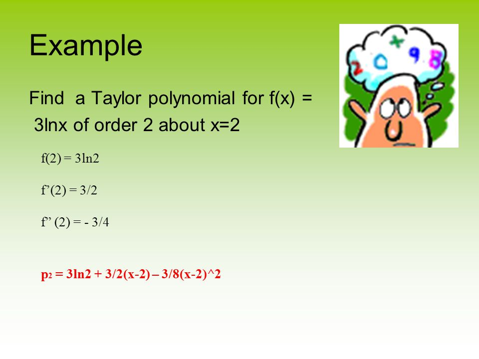 "Example Find a Taylor polynomial for f(x) = 3lnx of order 2 about x=2 f(2) = 3ln2 f'(2) = 3/2 f"" (2) = - 3/4 p 2 = 3ln2 + 3/2(x-2) – 3/8(x-2)^2"