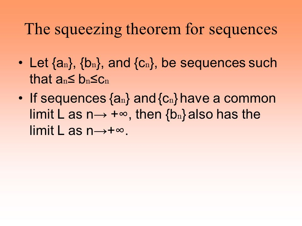 The squeezing theorem for sequences Let {a n }, {b n }, and {c n }, be sequences such that a n ≤ b n ≤c n If sequences {a n } and {c n } have a common