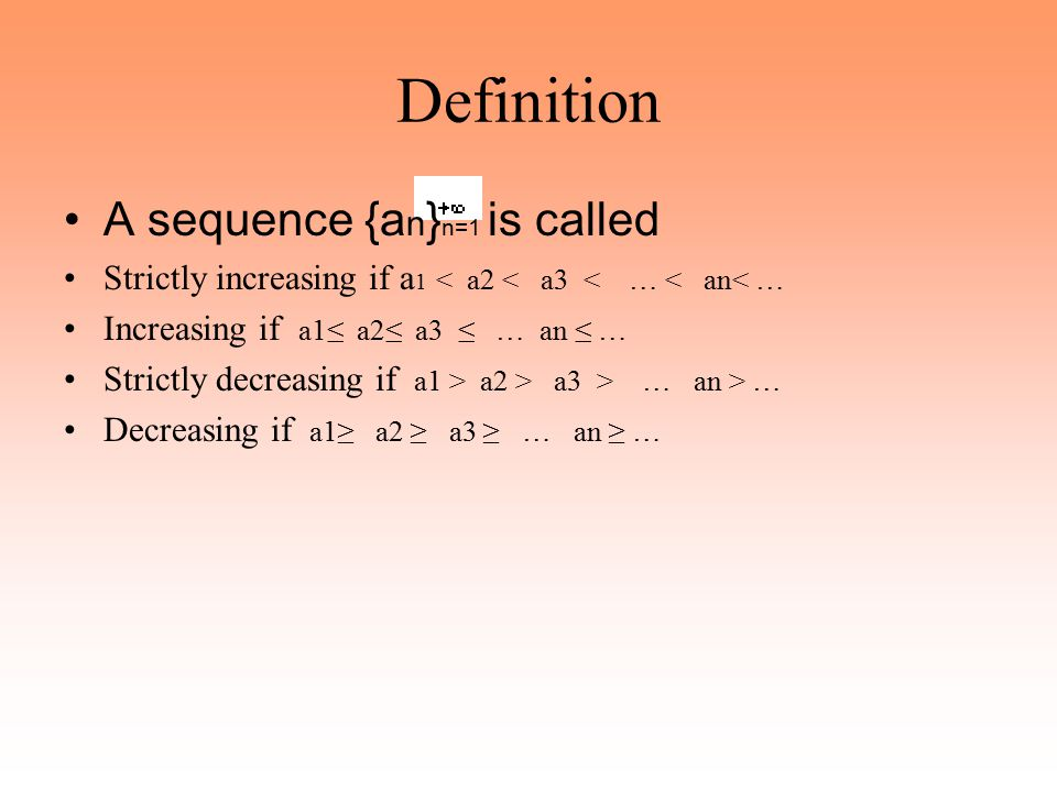 Definition A sequence {a n } n=1 is called Strictly increasing if a 1 < a2 < a3 < … < an< … Increasing if a1≤ a2≤ a3 ≤ … an ≤ … Strictly decreasing if