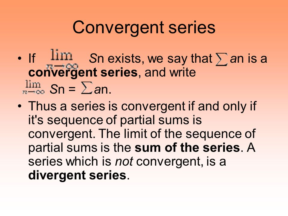 Convergent series If Sn exists, we say that an is a convergent series, and write Sn = an. Thus a series is convergent if and only if it's sequence of