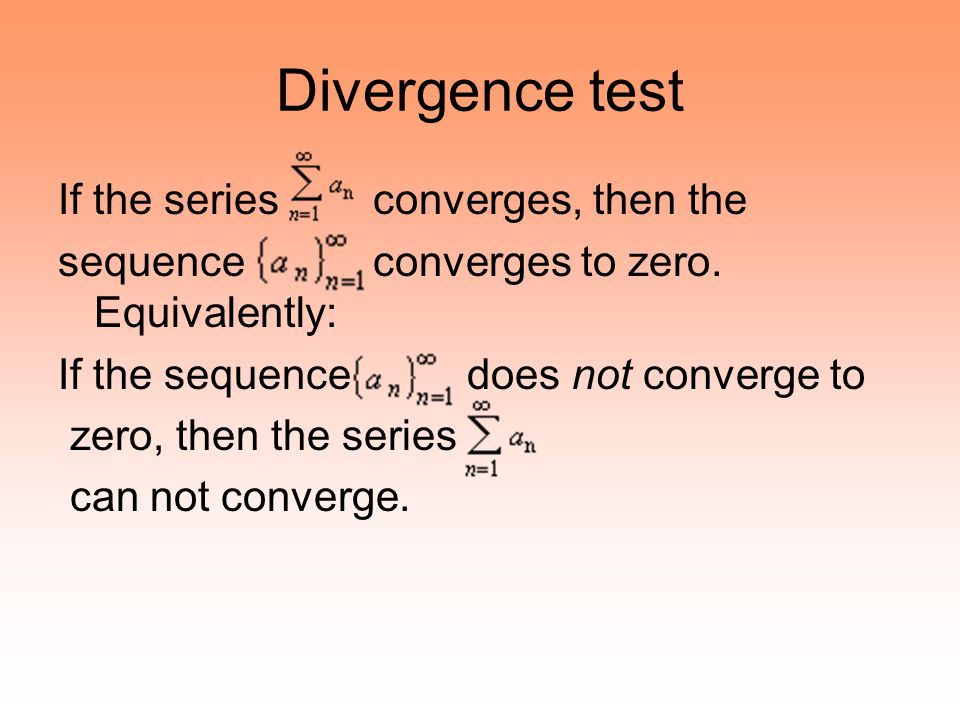 Divergence test If the series converges, then the sequence converges to zero. Equivalently: If the sequence does not converge to zero, then the series