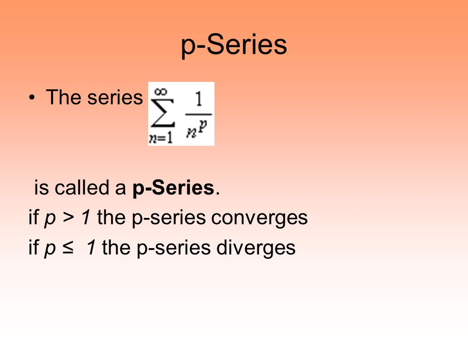 p-Series The series is called a p-Series. if p > 1 the p-series converges if p ≤ 1 the p-series diverges