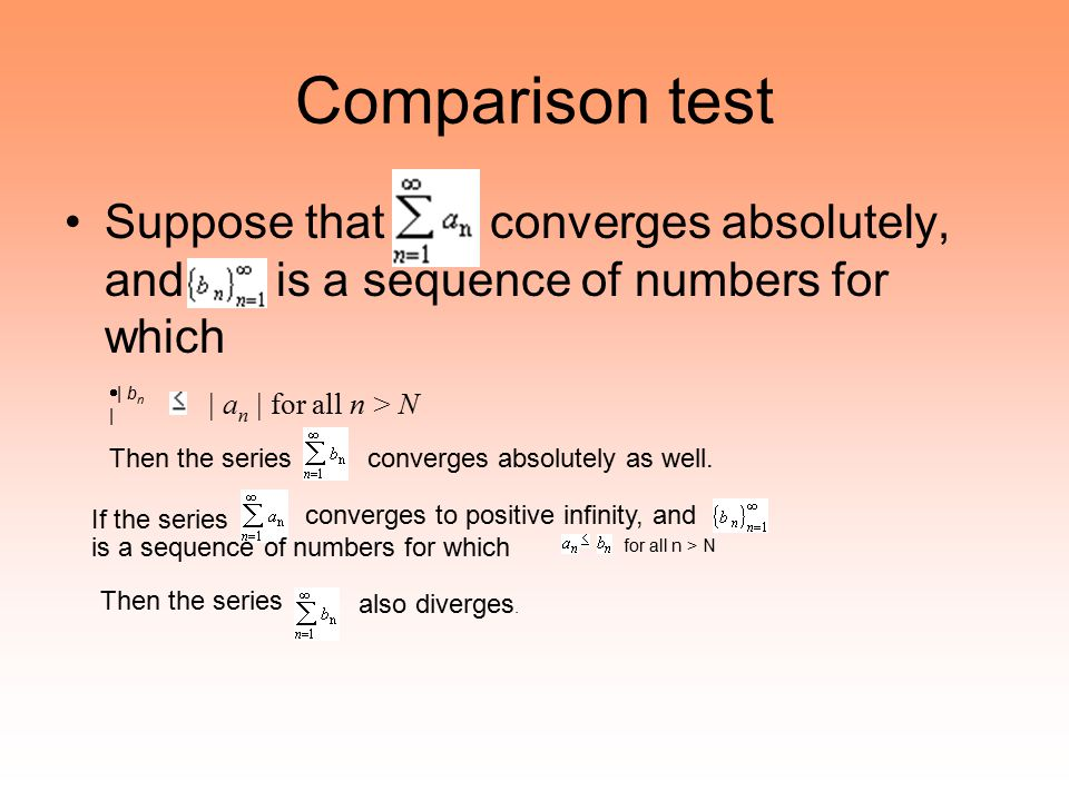 Comparison test Suppose that converges absolutely, and is a sequence of numbers for which  | b n | | a n | for all n > N If the series converges to p