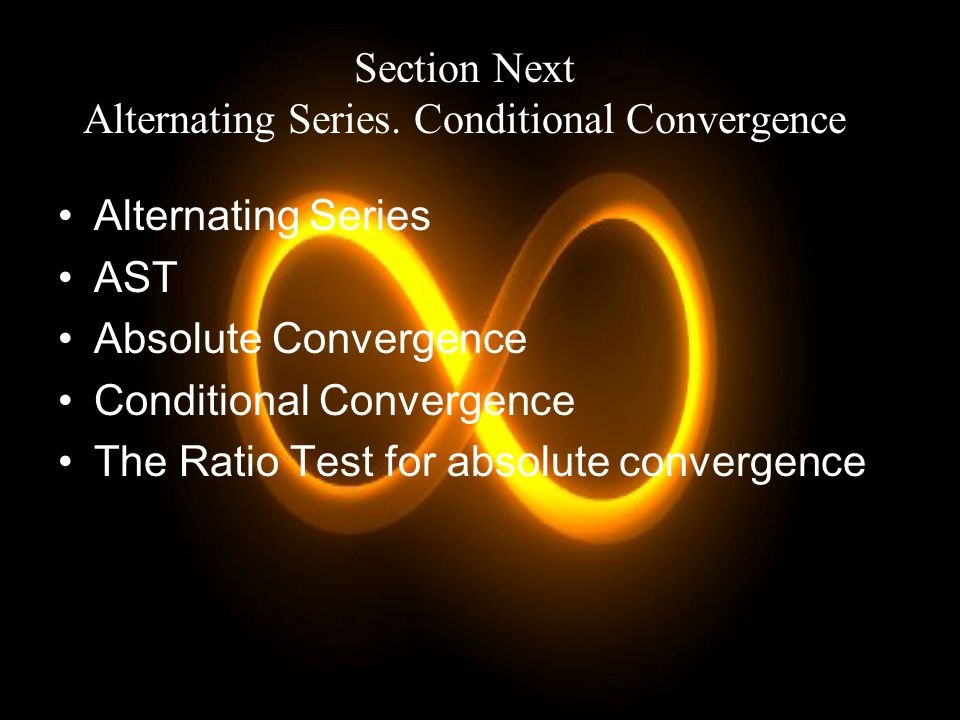 Section Next Alternating Series. Conditional Convergence Alternating Series AST Absolute Convergence Conditional Convergence The Ratio Test for absolu